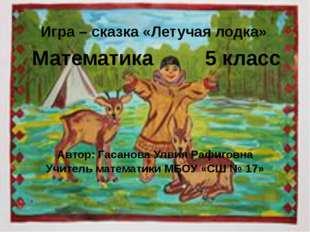 Игра – сказка «Летучая лодка» Математика 5 класс Автор: Гасанова Улвия Рафиго