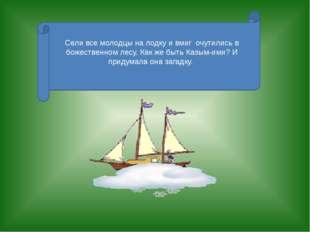 Сели все молодцы на лодку и вмиг очутились в божественном лесу. Как же быть К