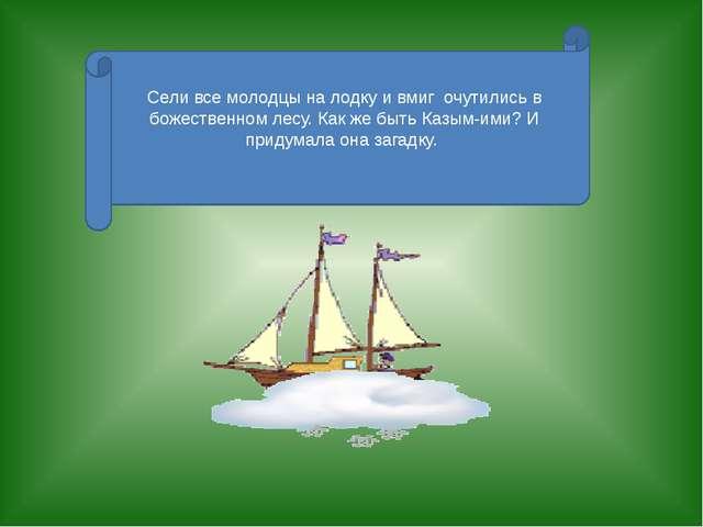Сели все молодцы на лодку и вмиг очутились в божественном лесу. Как же быть К...