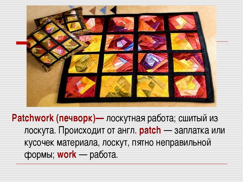 Patchwork (печворк)— лоскутная работа; сшитый из лоскута. Происходит от англ....