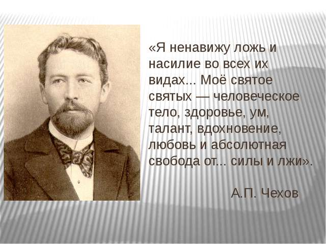«Я ненавижу ложь и насилие во всех их видах... Моё святое святых — человеческ...
