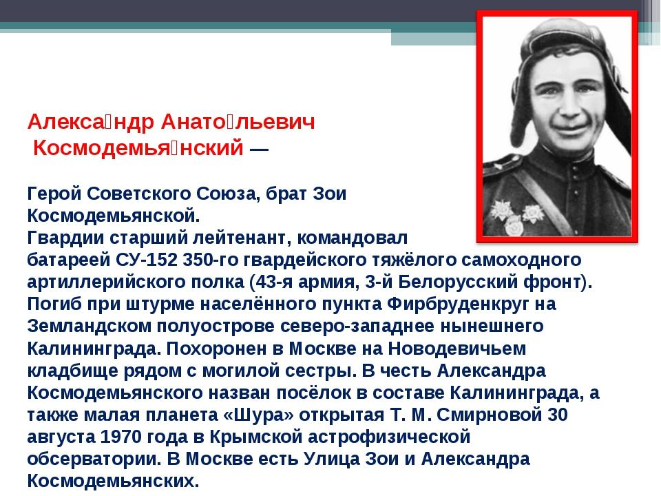Алекса́ндр Анато́льевич Космодемья́нский — Герой Советского Союза, брат Зои К...