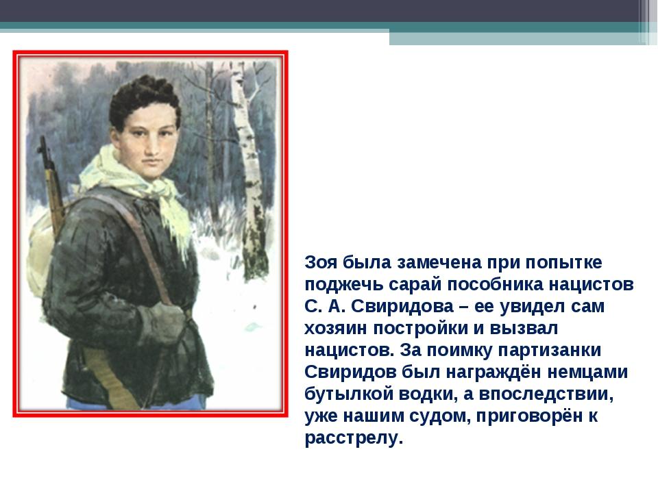 Зоя была замечена при попытке поджечь сарай пособника нацистов С. А. Свиридов...