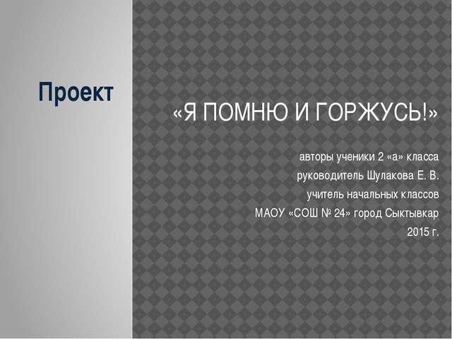 Проект «Я ПОМНЮ И ГОРЖУСЬ!» авторы ученики 2 «а» класса руководитель Шулакова...