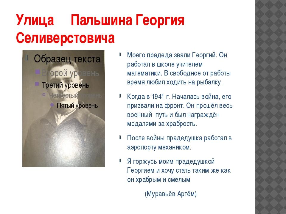 Улица Пальшина Георгия Селиверстовича Моего прадеда звали Георгий. Он работал...