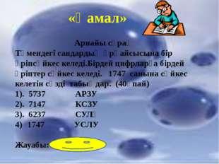 «Қамал» Арнайы сұрақ Төмендегі сандардың әрқайсысына бір әріпсәйкес келеді.Бі