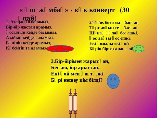 « Үш жұмбақ» - көк конверт (30 ұпай) 1. Атадан 10 боламыз, Бір-бір жастан а...
