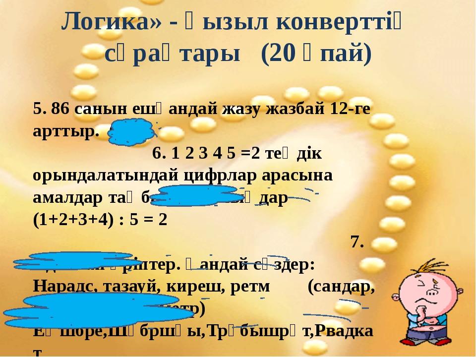Логика» - қызыл конверттің сұрақтары (20 ұпай) 5. 86 санын ешқандай жазу жазб...