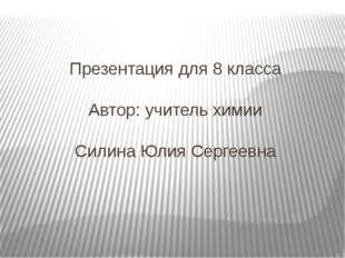 Презентация для 8 класса Автор: учитель химии Силина Юлия Сергеевна
