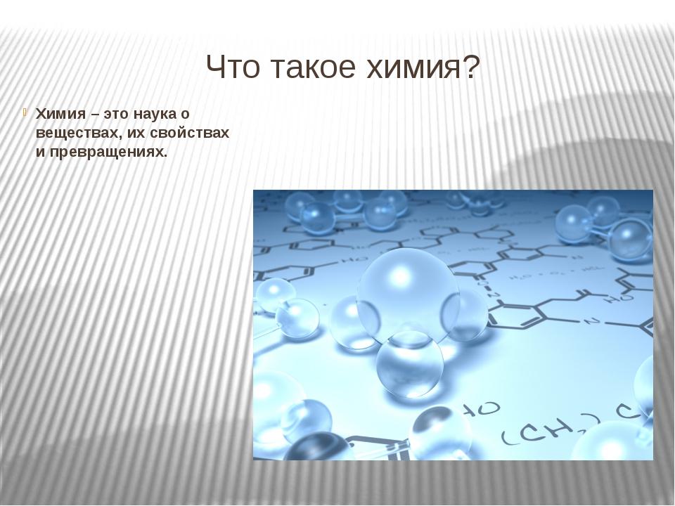 Что такое химия? Химия – это наука о веществах, их свойствах и превращениях.