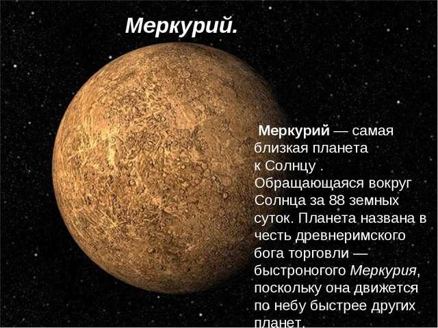 Меркурий— самая близкая планета кСолнцу. Обращающаяся вокруг Солнца за 88...