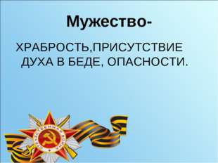 Мужество- ХРАБРОСТЬ,ПРИСУТСТВИЕ ДУХА В БЕДЕ, ОПАСНОСТИ.
