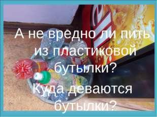 А не вредно ли пить из пластиковой бутылки? Куда деваются бутылки?