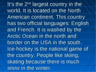 It's the 2nd largest country in the world. It is located on the North America