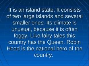 It is an island state. It consists of two large islands and several smaller o