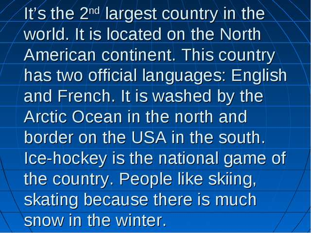 It's the 2nd largest country in the world. It is located on the North America...