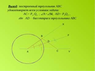 А С D B Y F X Вывод: построенный треугольник АВС удовлетворяет всем условиям