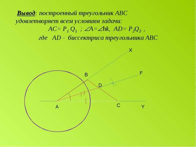 А С D B Y F X Вывод: построенный треугольник АВС удовлетворяет всем условиям...