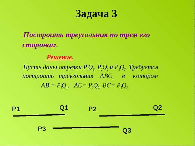 Задача 3 Построить треугольник по трем его сторонам. Решение. Пусть даны отре...