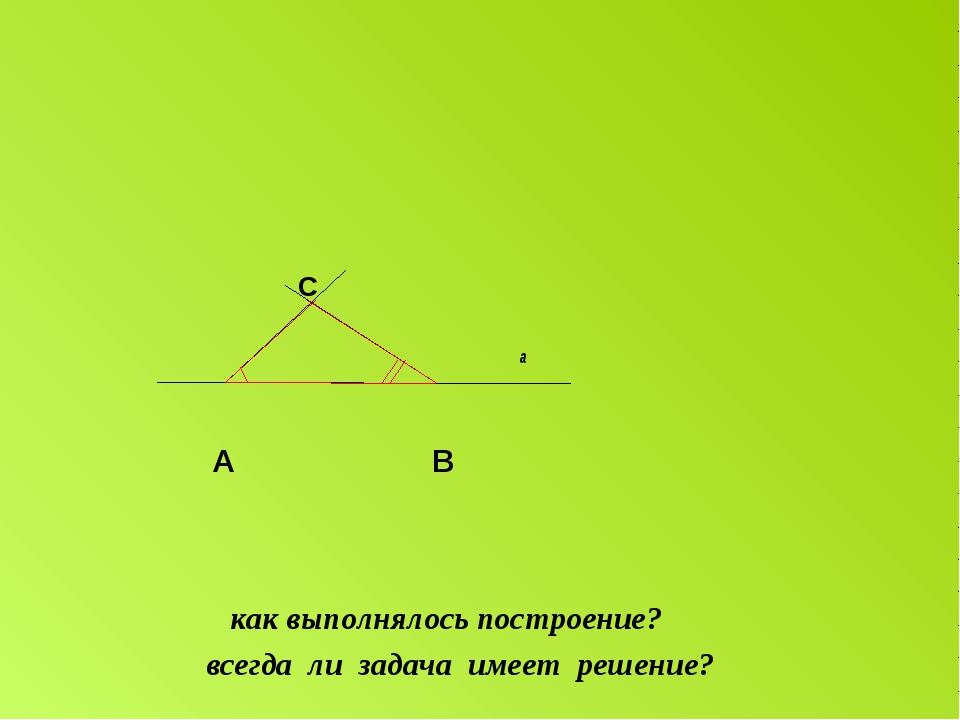 C a A B как выполнялось построение? всегда ли задача имеет решение?