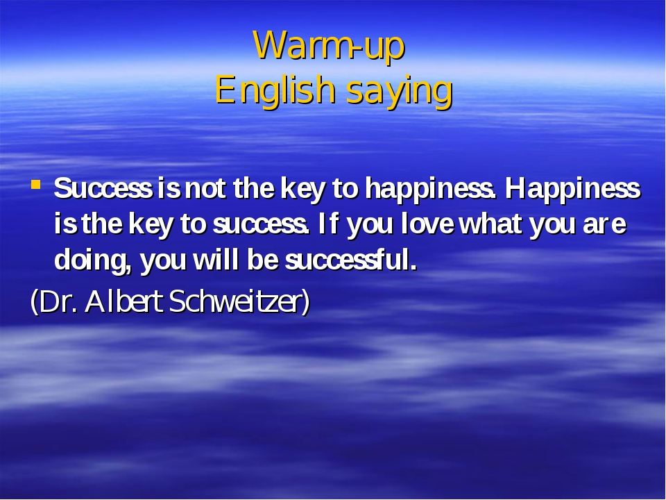 Warm-up English saying Success is not the key to happiness. Happiness is the...