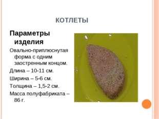 КОТЛЕТЫ Параметры изделия Овально-приплюснутая форма с одним заостренным конц