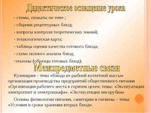 - схемы, плакаты по теме ; - сборник рецептурных блюд; - вопросы контроля тео