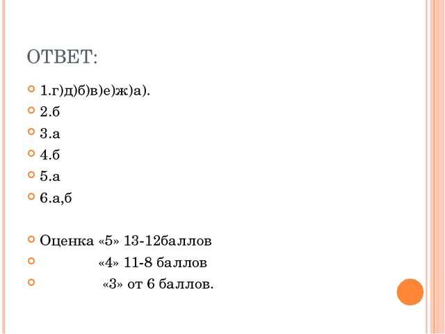 ОТВЕТ: 1.г)д)б)в)е)ж)а). 2.б 3.а 4.б 5.а 6.а,б Оценка «5» 13-12баллов «4» 11-...