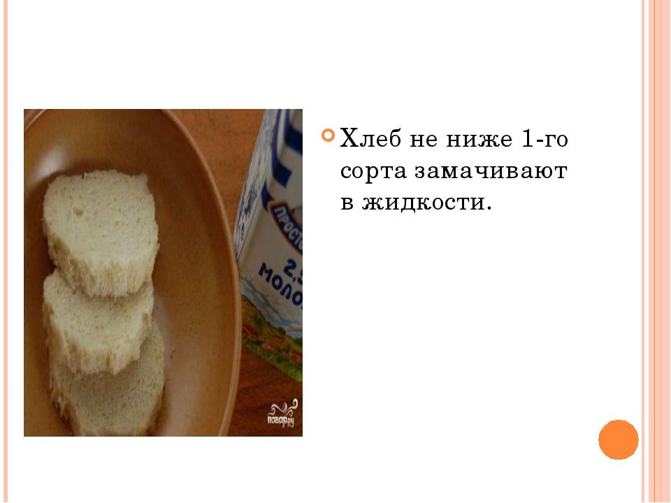 Хлеб не ниже 1-го сорта замачивают в жидкости.
