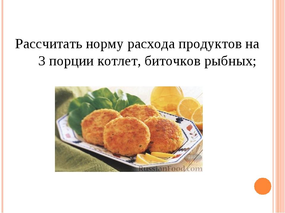 Рассчитать норму расхода продуктов на 3 порции котлет, биточков рыбных;