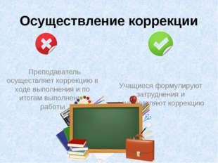 Осуществление коррекции Преподаватель осуществляет коррекцию в ходе выполнени