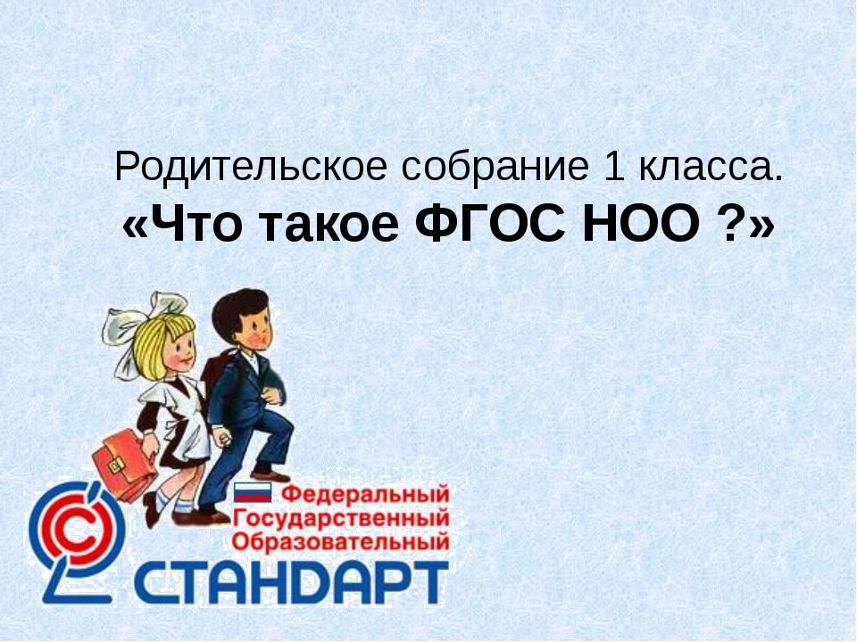 Родительское собрание 1 класса. «Что такое ФГОС НОО ?»