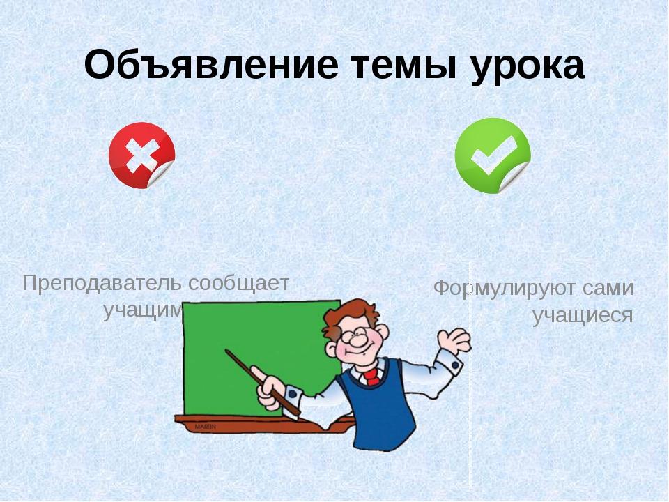 Объявление темы урока Преподаватель сообщает учащимся Формулируют сами учащиеся