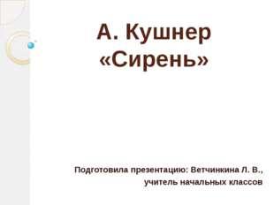 А. Кушнер «Сирень» Подготовила презентацию: Ветчинкина Л. В., учитель начальн