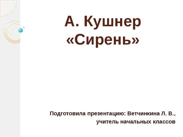 А. Кушнер «Сирень» Подготовила презентацию: Ветчинкина Л. В., учитель начальн...