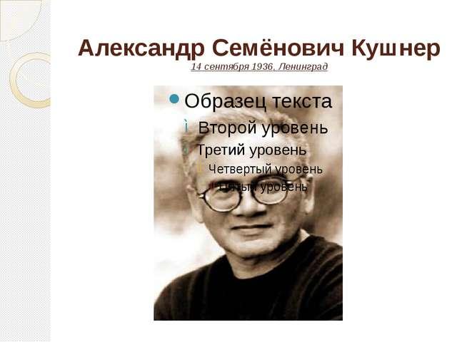 Александр Семёнович Кушнер 14 сентября1936,Ленинград