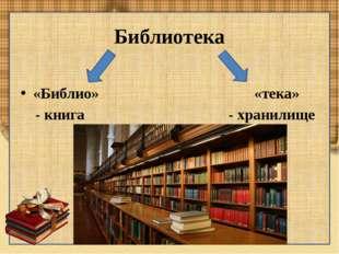 Библиотека «Библио» «тека» - книга - хранилище