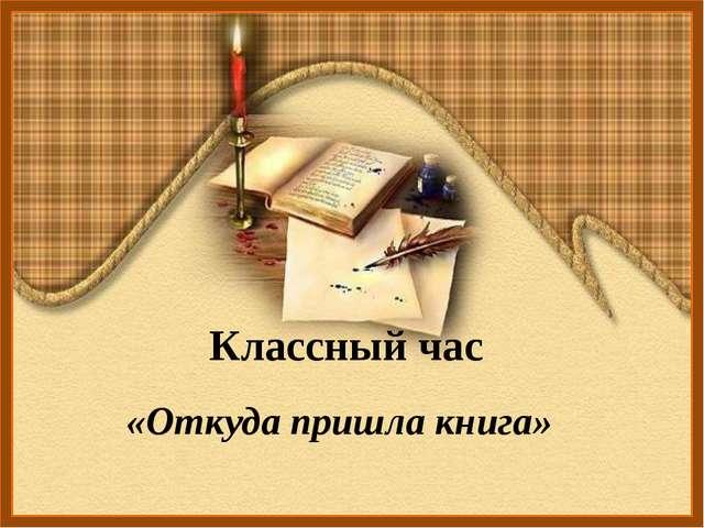 Классный час «Откуда пришла книга»