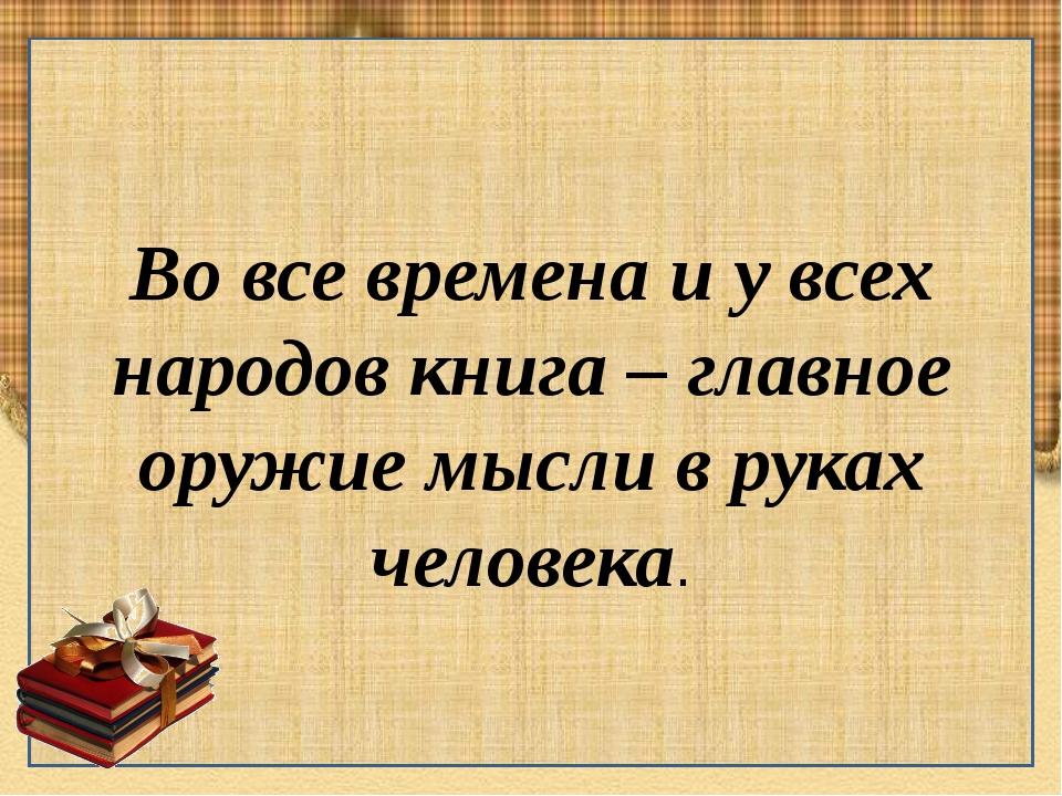Во все времена и у всех народов книга – главное оружие мысли в руках человека.