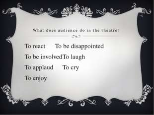 What does audience do in the theatre? To react		To be disappointed To be invo