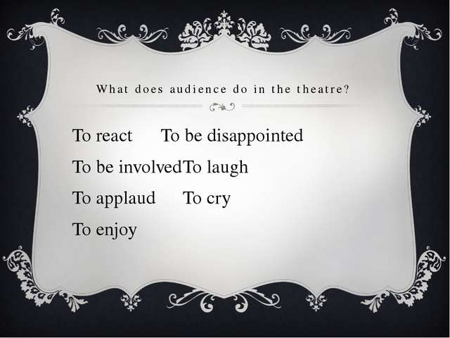 What does audience do in the theatre? To react		To be disappointed To be invo...