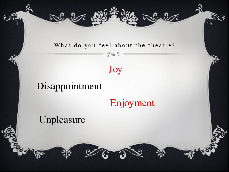 What do you feel about the theatre? 			 Joy Disappointment 		 Enjoyment Unple...