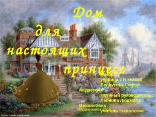 Дом для настоящих принцесс Автор: ученица 7 Б класса Белоусова Софья Андреев