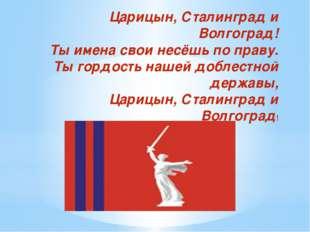 Царицын, Сталинград и Волгоград! Ты имена свои несёшь по праву. Ты гордость н
