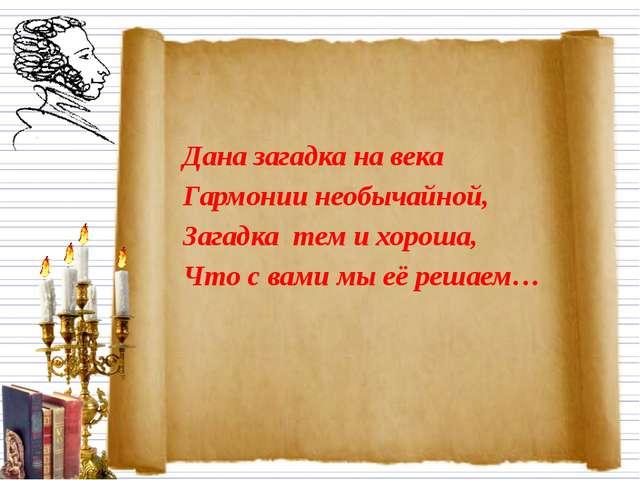 Дана загадка на века Гармонии необычайной, Загадка тем и хороша, Что с вами м...