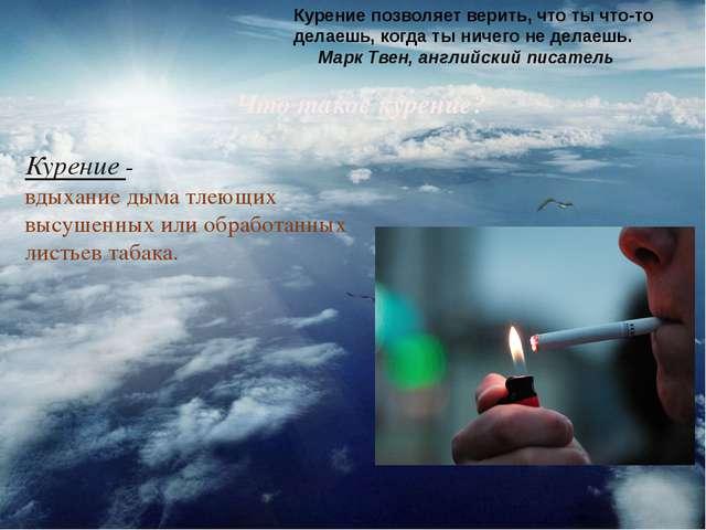 Что такое курение? Курение- вдыханиедыматлеющих высушенных или обработанны...