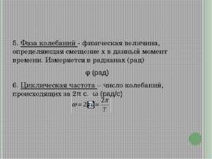 5. Фаза колебаний - физическая величина, определяющая смещение x в данный мо