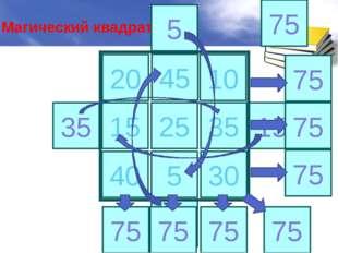 15 25 35 40 5 30 35 45 15 45 5 10 20 75 75 75 75 75 75 75 75 Магический квадрат