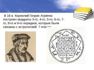 В 16 в. Корнелий Генрих Агриппа построил квадраты 3-го, 4-го, 5-го, 6-го, 7-