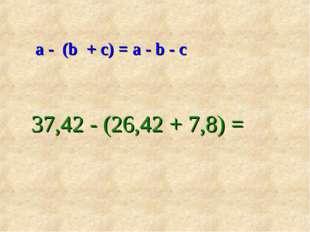 а - (b + с) = а - b - с 37,42 - (26,42 + 7,8) =